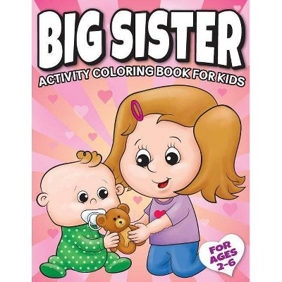 Big Sister Activity Coloring Book For Kids Ages 2-6 - (New Baby Siblings Workbooks) by  Big Dreams Art Supplies (Paperback)