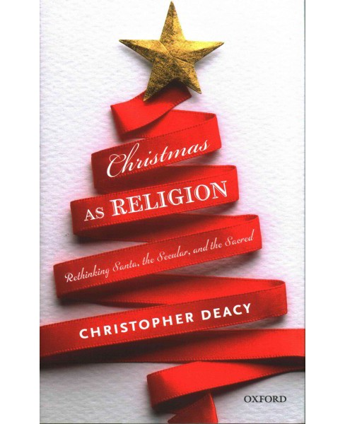 Christmas As Religion : Rethinking Santa, the Secular, and the Sacred (Hardcover) (Christopher Deacy) - image 1 of 1
