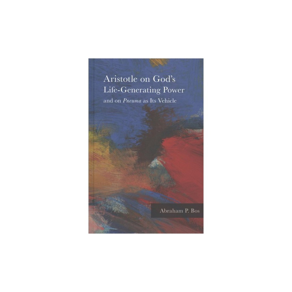 Aristotle on God's Life-Generating Power and on Pneuma as Its Vehicle - by Abraham P. Bos (Hardcover)