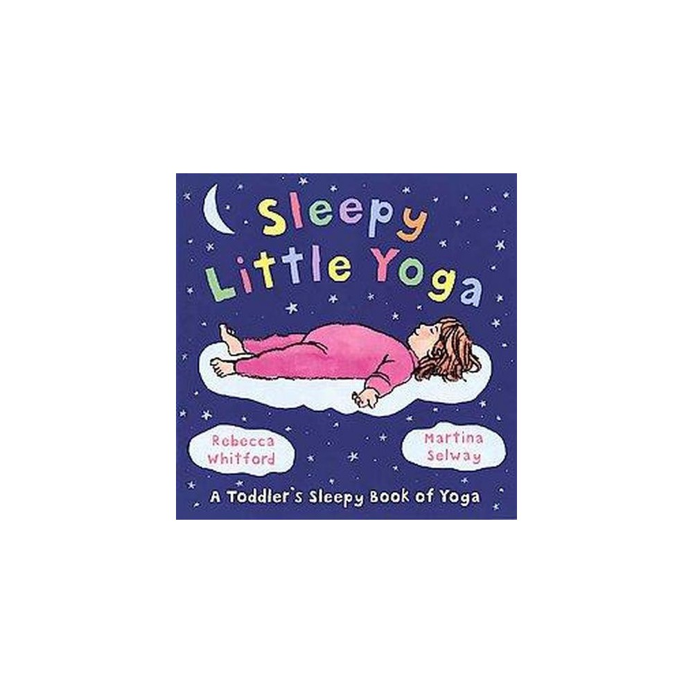 Sleepy Little Yoga : A Toddler's Sleepy Book of Yoga (School And Library) (Rebecca Whitford)