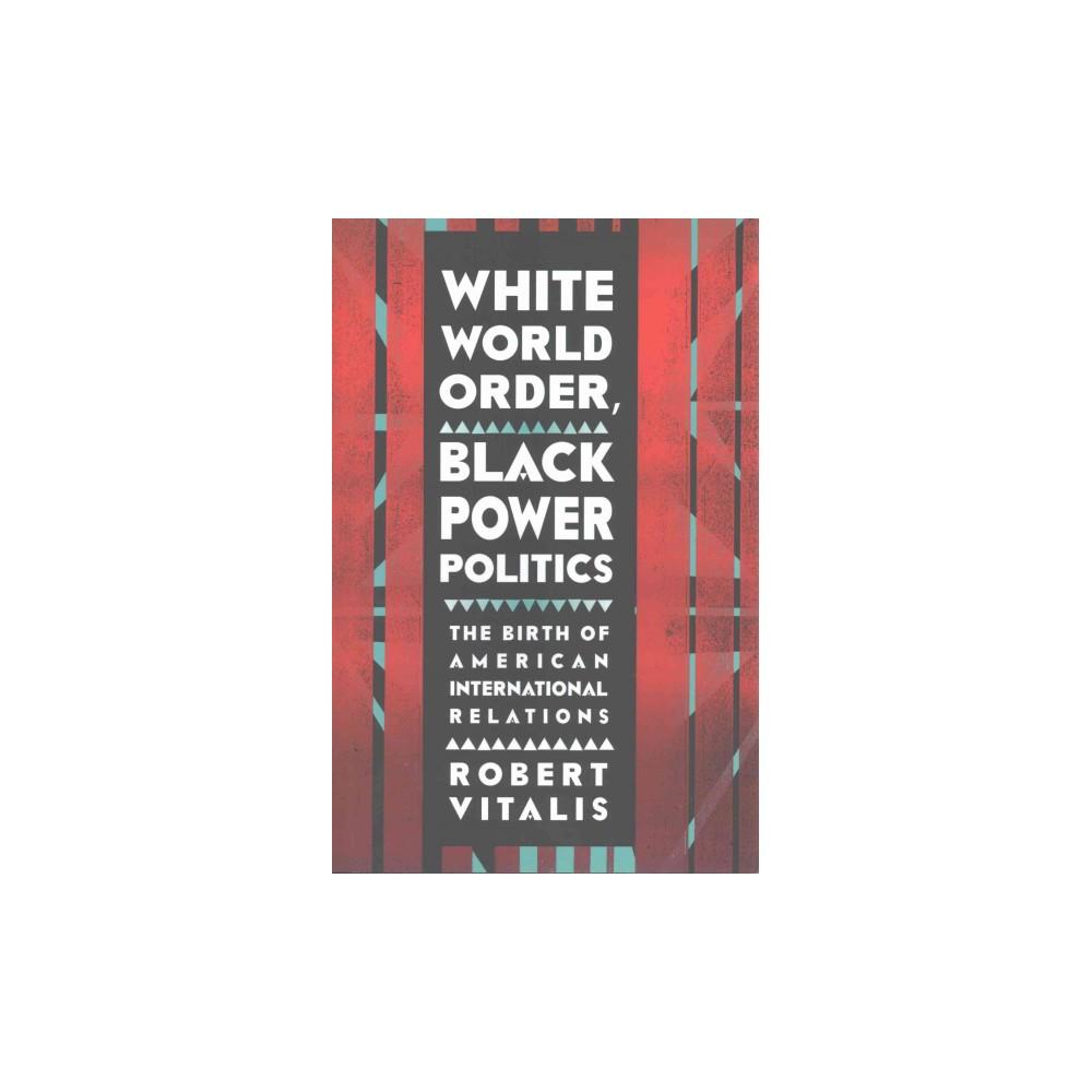 White World Order, Black Power Politics : The Birth of American International Relations (Hardcover)