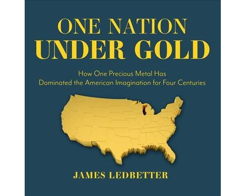 One Nation Under Gold : How One Precious Metal Has Dominated the American Imagination for Four Centuries - image 1 of 1