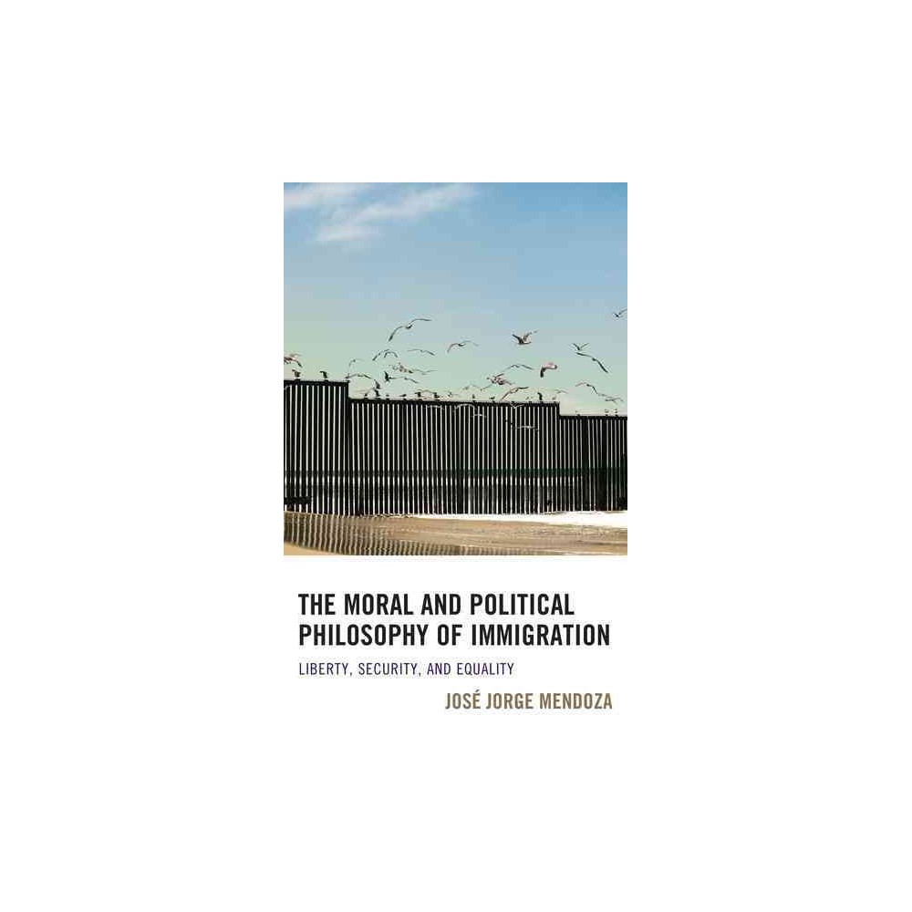 Moral and Political Philosophy of Immigration : Liberty, Security, and Equality - (Paperback)