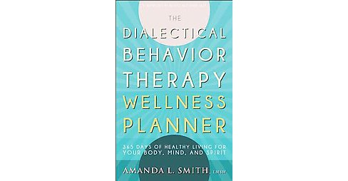 Dialectical Behavior Therapy Wellness Planner : 365 Days of Healthy Living for Your Body, Mind, and - image 1 of 1