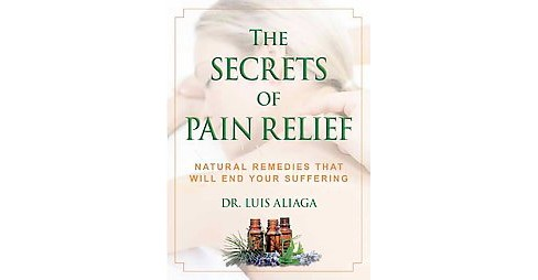 Secrets of Pain Relief : Natural Remedies That Will End Your Suffering (Paperback) (Dr. Luis Aliaga) - image 1 of 1