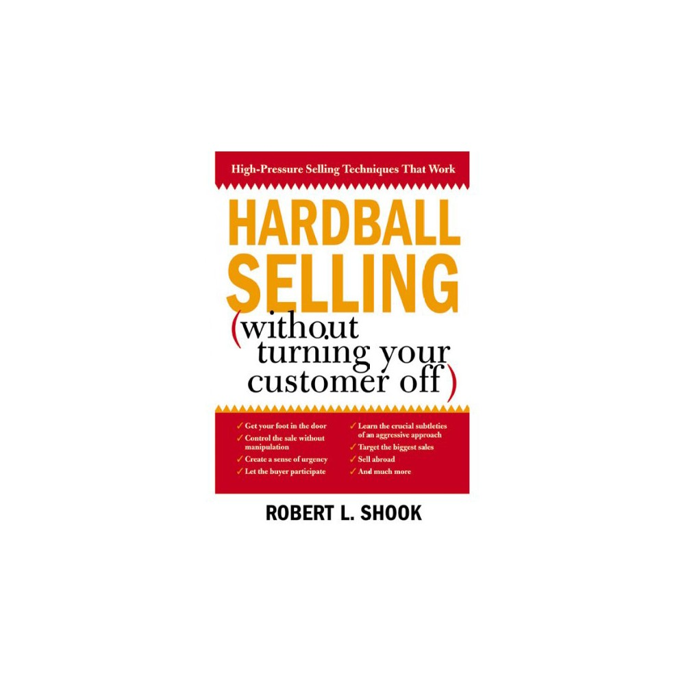 Hardball Selling : How to Turn the Pressure On, Without Turning Your Customer Off (Reprint) (Paperback)