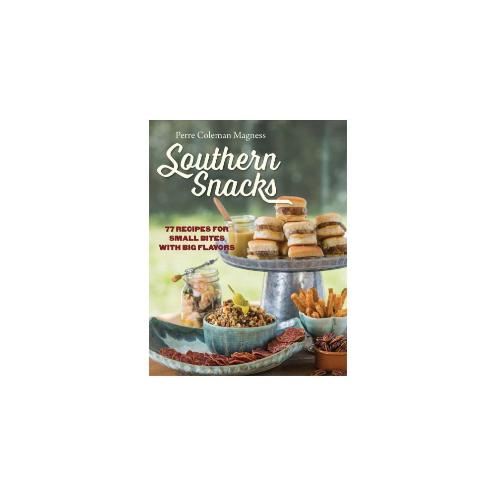 Southern Snacks : 77 Recipes for Small Bites With Big Flavors - by Perre Coleman Magness (Hardcover)