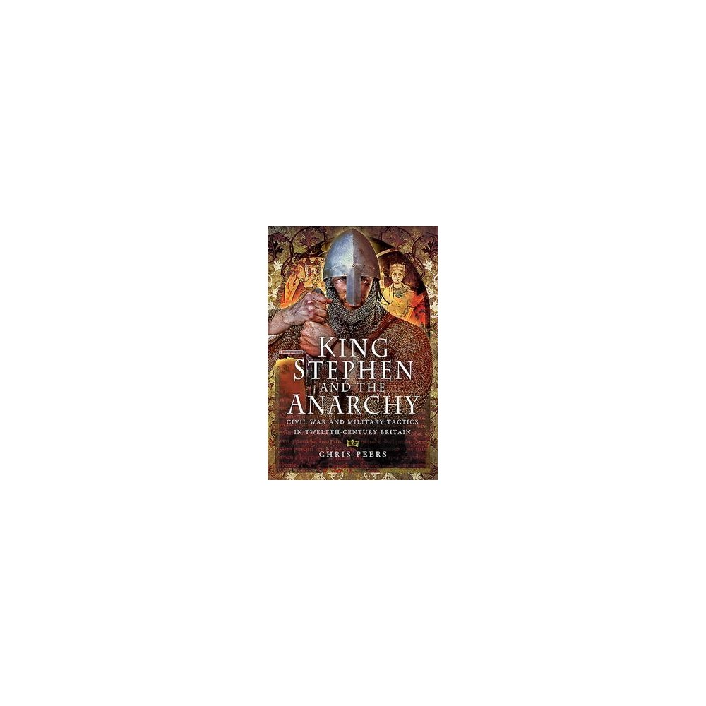 King Stephen and the Anarchy : Civil War and Military Tactics in Twelfth-Century Britain - (Hardcover)