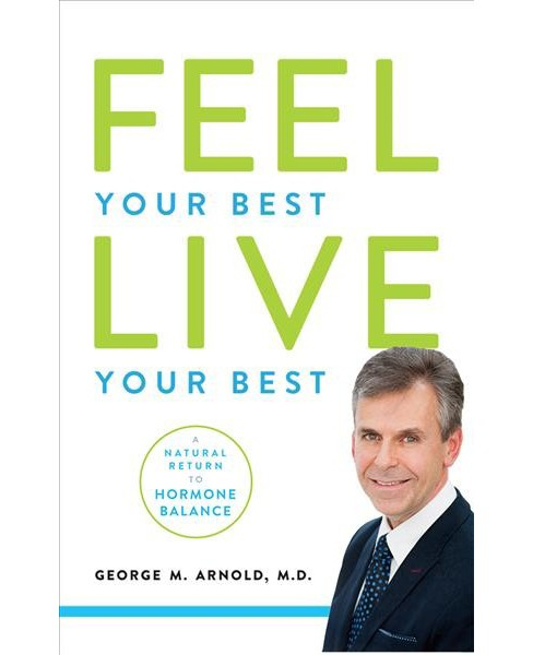 Feel Your Best, Live Your Best : A Natural Return to Hormone Balance (Hardcover) (M.D. George M. Arnold) - image 1 of 1