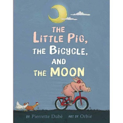 The Little Pig, the Bicycle, and the Moon - by  Pierrette Dubé (Hardcover)