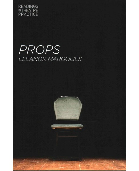 Props : Readings in Theatre Practice (Paperback) (Eleanor Margolies) - image 1 of 1