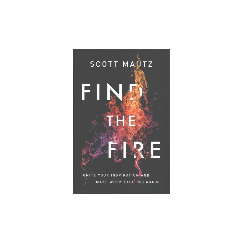 Find the Fire : Ignite Your Inspiration - and Make Work Exciting Again - by Scott Mautz (Hardcover)