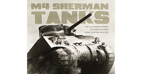 M4 Sherman Tanks : The Illustrated History of America's Most Iconic Fighting Vehicles (Hardcover) - image 1 of 1