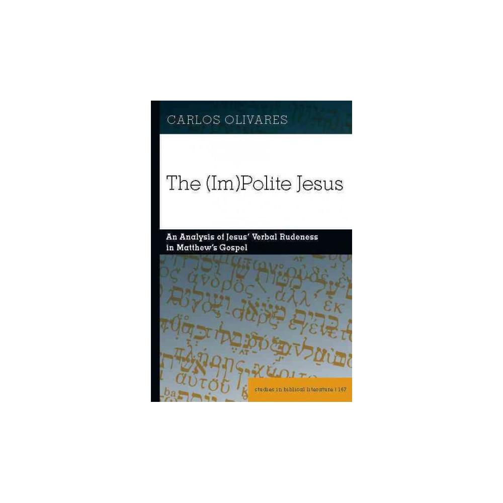 (Im)polite Jesus : An Analysis of Jesus' Verbal Rudeness in Matthew's Gospel (Hardcover) (Carlos