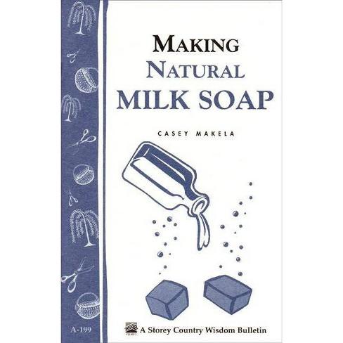 Making Natural Milk Soap - (Storey Country Wisdom Bulletin) by  Casey Makela (Paperback) - image 1 of 1