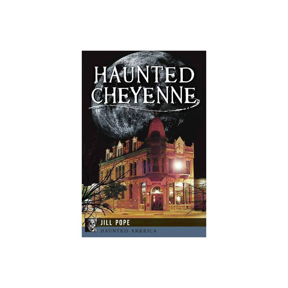 Haunted Cheyenne Haunted America By Jill Pope Paperback
