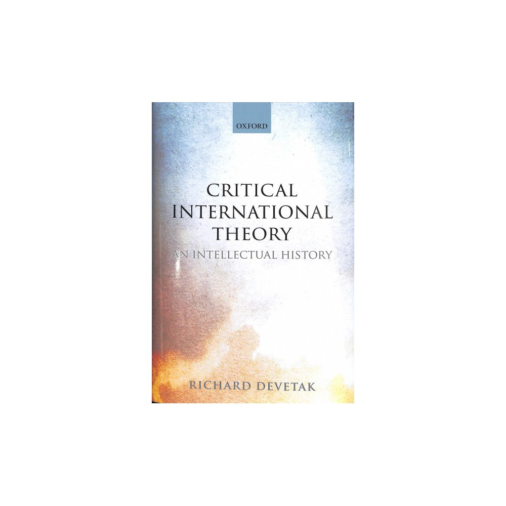 Critical International Theory : An Intellectual History - by Richard Devetak (Hardcover)