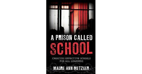 Prison Called School : Creating Effective Schools for All Learners (Hardcover) (Maure Ann Metzger) - image 1 of 1