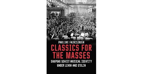 Classics for the Masses : Shaping Soviet Musical Identity Under Lenin and Stalin (Hardcover) (Pauline - image 1 of 1