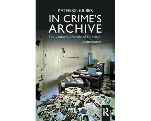 In Crime's Archive : The Cultral Afterlife of Evidence -  by Katherine Biber (Hardcover) - image 1 of 1