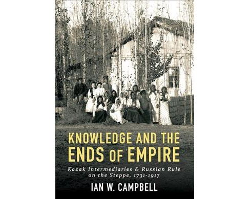 Knowledge and the Ends of Empire : Kazak Intermediaries and Russian Rule on the Steppe 1731-1917 - image 1 of 1