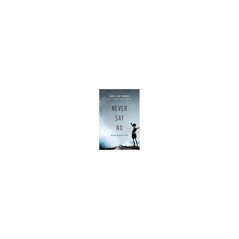 Never Say No : Raising Big-Picture Kids (Paperback) (Mark Foreman & Jan Foreman)