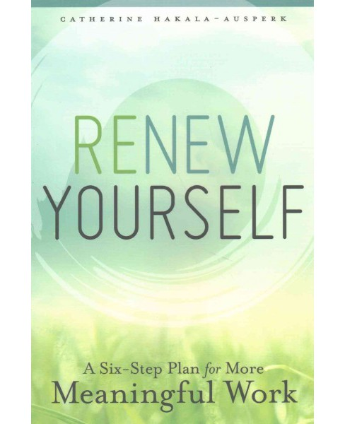 Renew Yourself : A Six-Step Plan for More Meaningful Work (Paperback) (Catherine Hakala-ausperk) - image 1 of 1