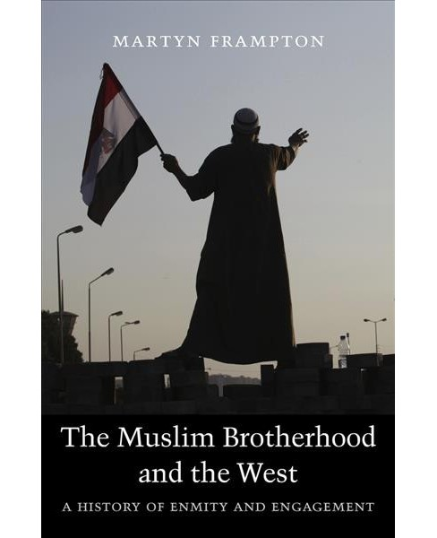 Muslim Brotherhood and the West : A History of Enmity and Engagement -  by Martyn Frampton (Hardcover) - image 1 of 1