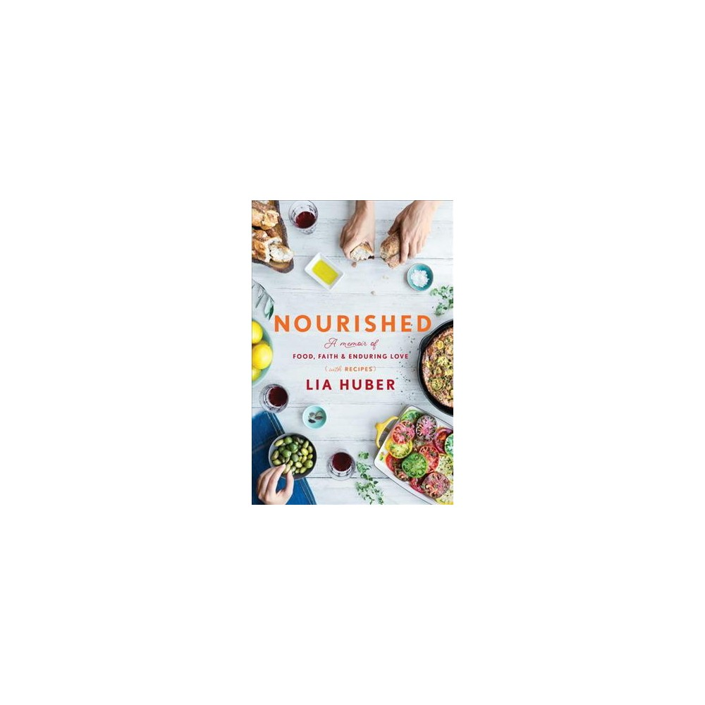 Nourished : A Memoir of Food, Faith & Enduring Love (With Recipes) (Hardcover) (Lia Huber)