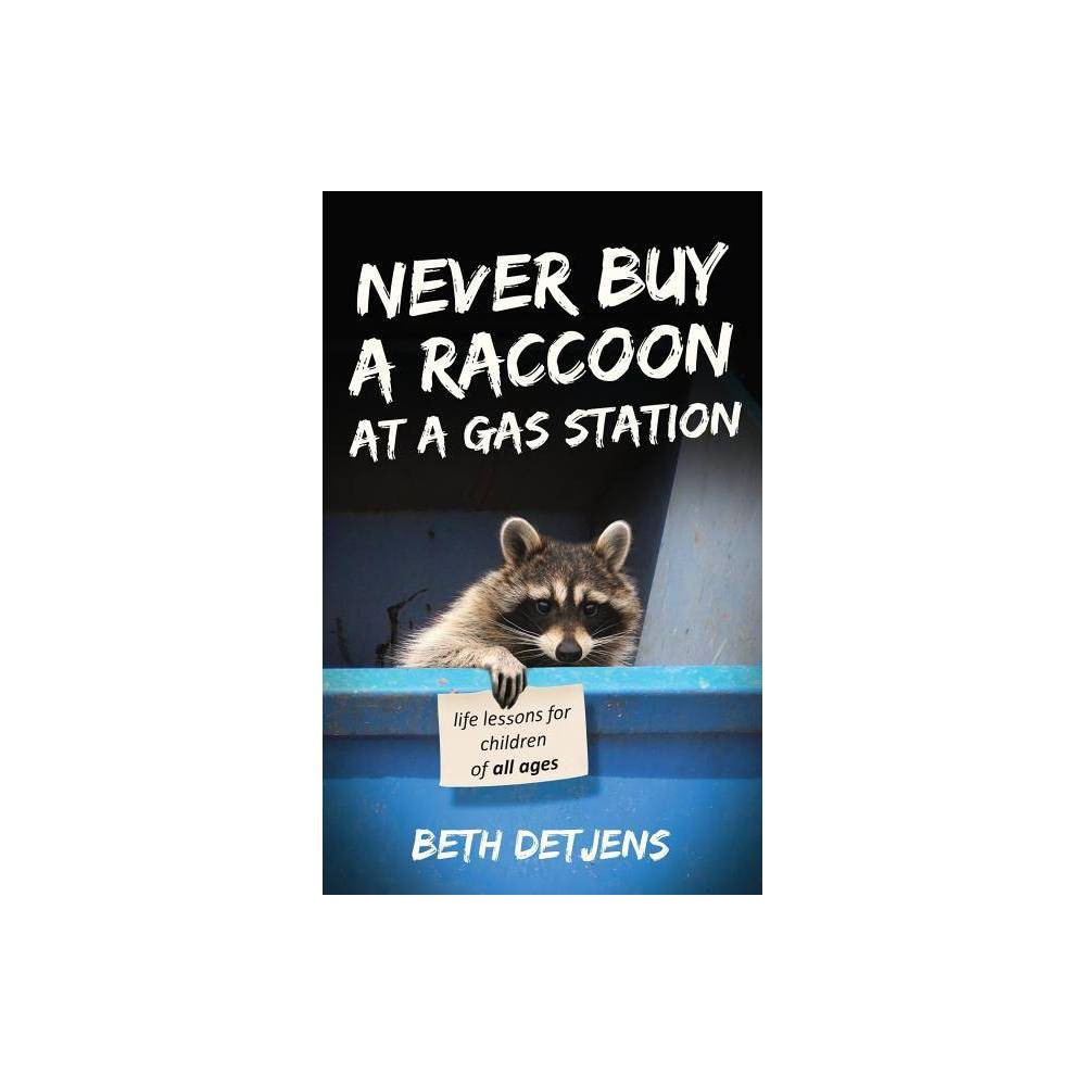 Never Buy A Raccoon At A Gas Station By Beth Detjens Paperback