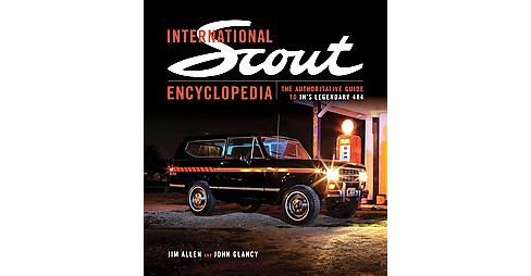 International Scout Encyclopedia : The Authoritative Guide to IH's Legendary 4x4 (Hardcover) (Jim - image 1 of 1