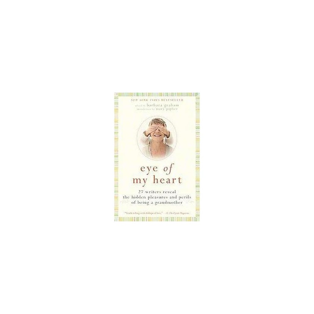 Eye of My Heart : 27 Writers Reveal the Hidden Pleasures and Perils of Being a Grandmother (Paperback)