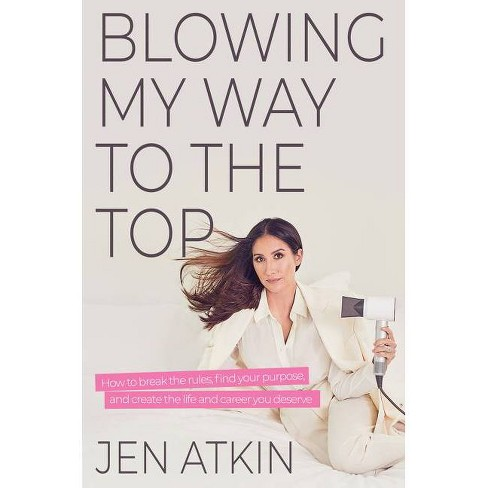 Blowing My Way to the Top - by Jen Atkin (Hardcover) - image 1 of 1