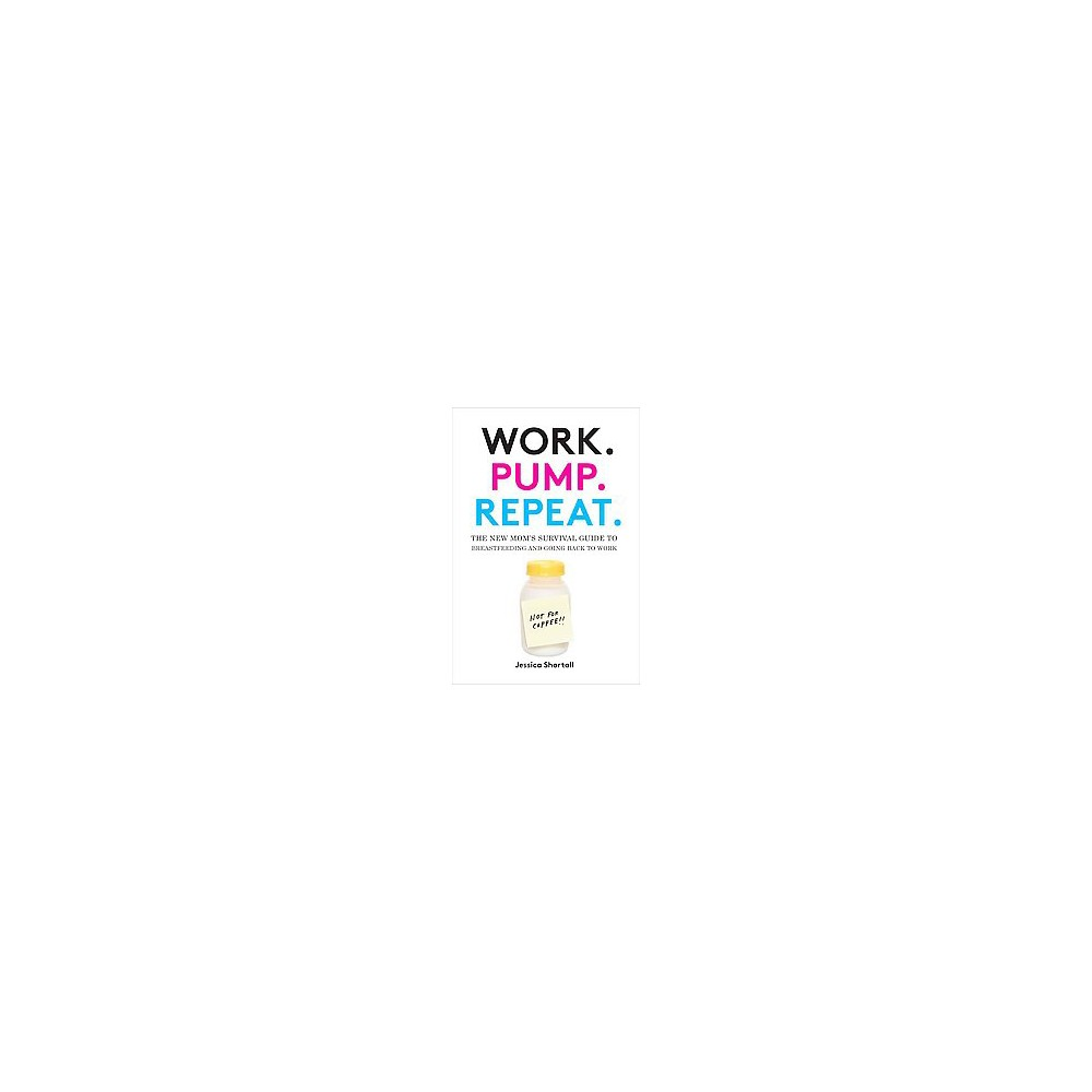 Work. Pump. Repeat. : The New Mom's Survival Guide to Breastfeeding and Going Back to Work (Hardcover)