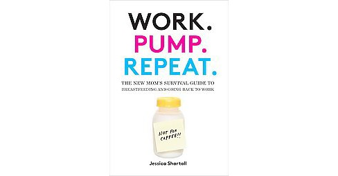 Work. Pump. Repeat. : The New Mom's Survival Guide to Breastfeeding and Going Back to Work (Hardcover) - image 1 of 1