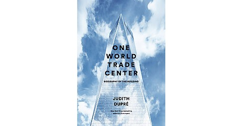 One World Trade Center : Biography of the Building (Hardcover) (Judith Dupre) - image 1 of 1
