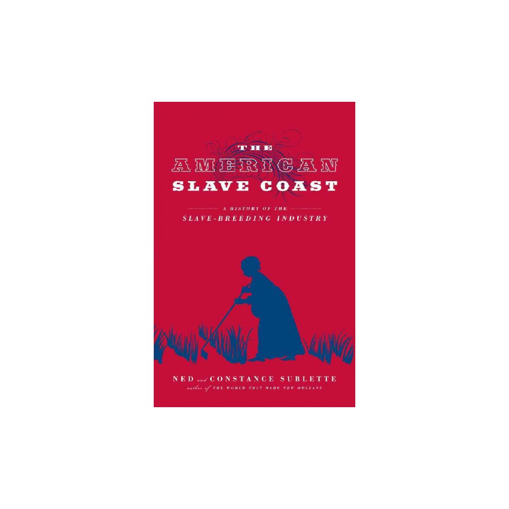 American Slave Coast : A History of the Slave-breeding Industry (Reprint) (Paperback) (Ned Sublette)