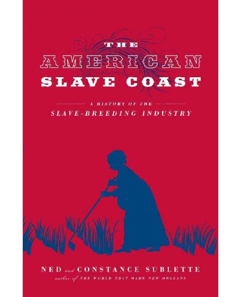 American Slave Coast : A History of the Slave-breeding Industry (Reprint) (Paperback) (Ned Sublette) - image 1 of 1