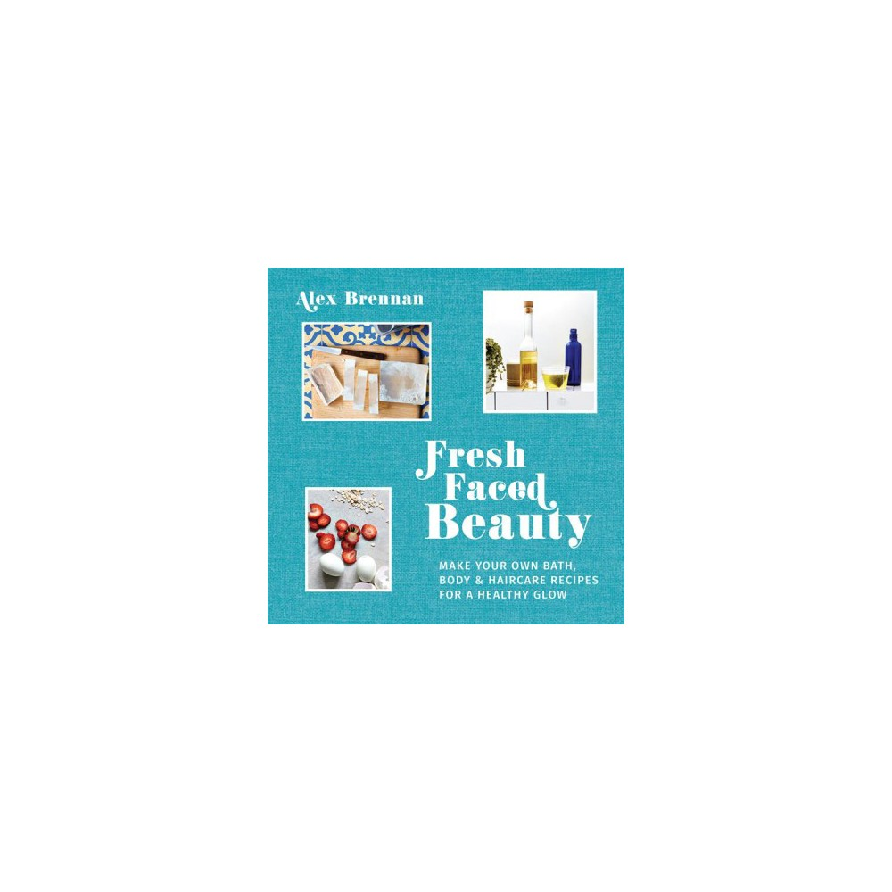 Fresh Faced Beauty : Make Your Own Bath, Body & Haircare Recipes for a Healthy Glow - (Hardcover)