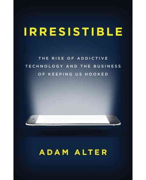 Irresistible : The Rise of Addictive Technology and the Business of Keeping Us Hooked (Hardcover) (Adam - image 1 of 1