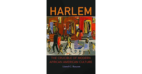 Harlem : The Crucible of Modern African American Culture (Hardcover) (Lionel C. Bascom) - image 1 of 1