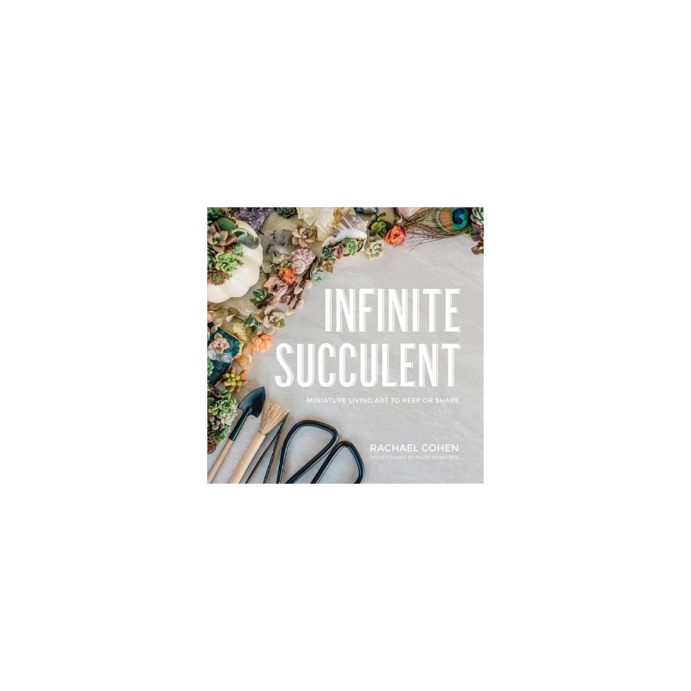 Infinite Succulent : Miniature Living Art to Keep or Share - by Rachael Cohen (Hardcover)