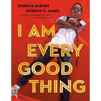 I Am Every Good Thing - by Derrick Barnes (Hardcover)