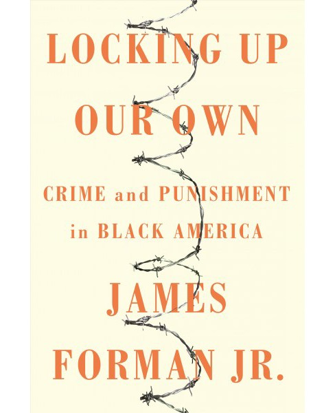 Locking Up Our Own : Crime and Punishment in Black America -  by Jr. James Forman (Hardcover) - image 1 of 1