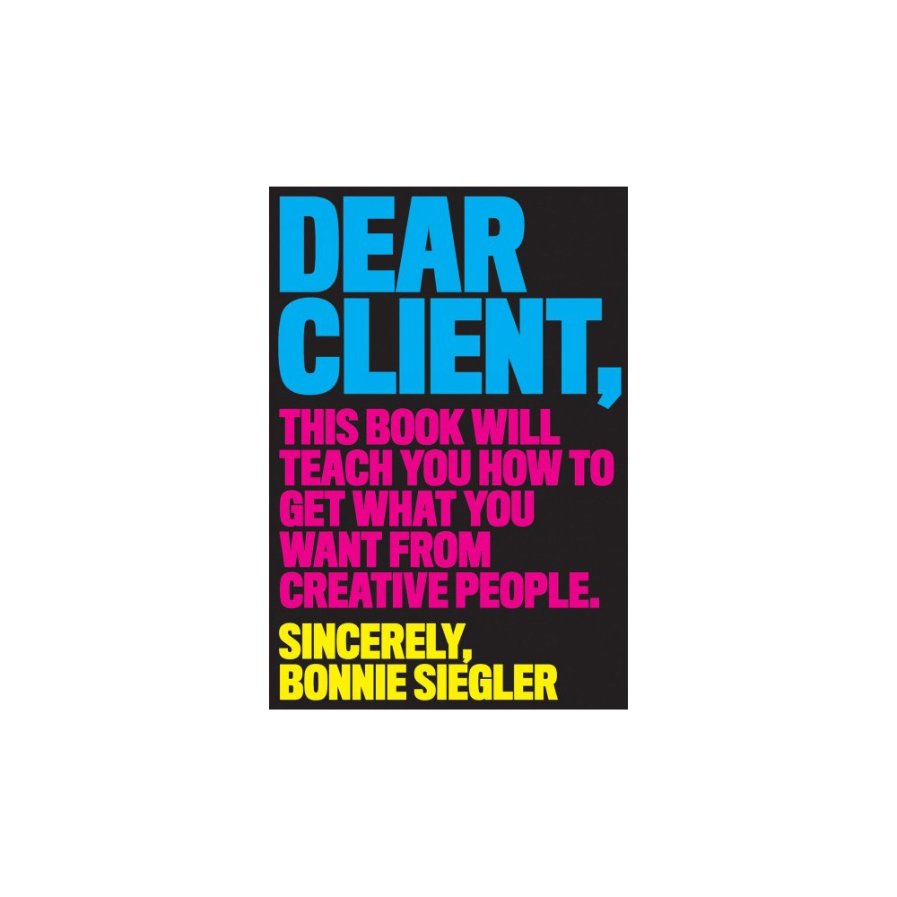 Dear Client : This Book Will Teach You How to Get What You Want from Creative People - (Paperback)