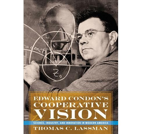 Edward Condon's Cooperative Vision : Science, Industry, and Innovation in Modern America -  (Hardcover) - image 1 of 1