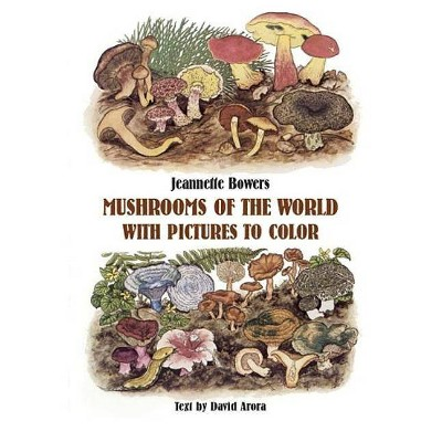 Mushrooms of the World with Pictures to Color - (Dover Nature Coloring Book) by  Jeannette Bowers & David Arora (Paperback)