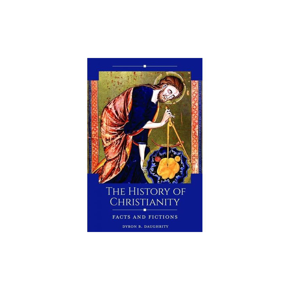 History of Christianity : Facts and Fictions - by Dyron Daughrity (Hardcover)