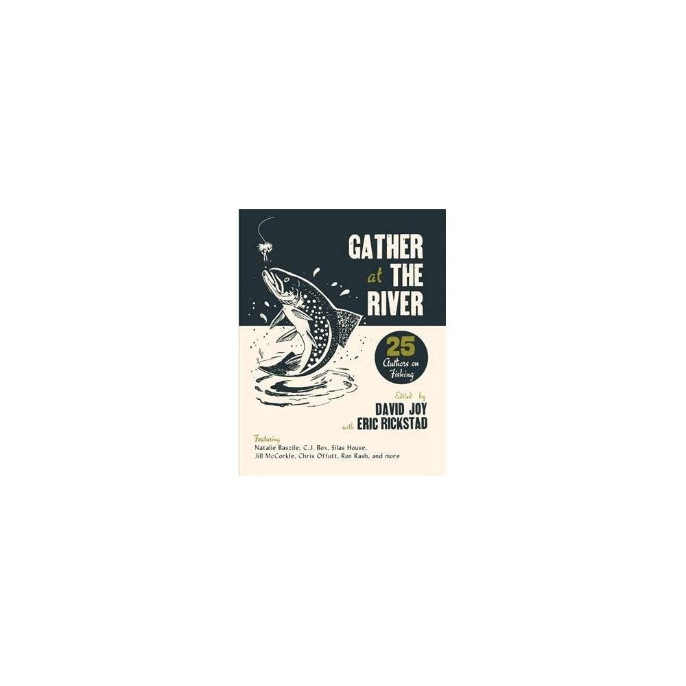 Gather at the River : Twenty-five Authors on Fishing - by David Joy & Eric Rickstad (Paperback)