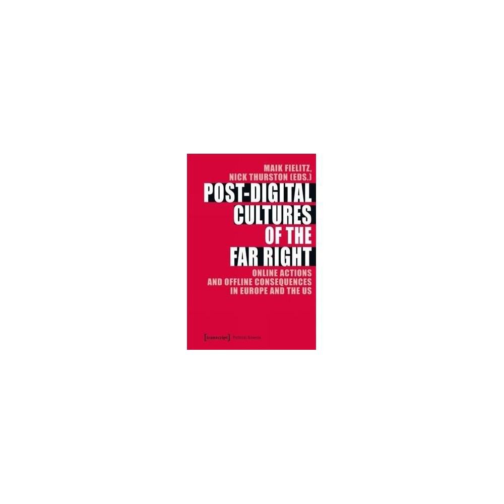 Post-digital Cultures of the Far Right : Online Actions and Offline Consequences in Europe and the Us